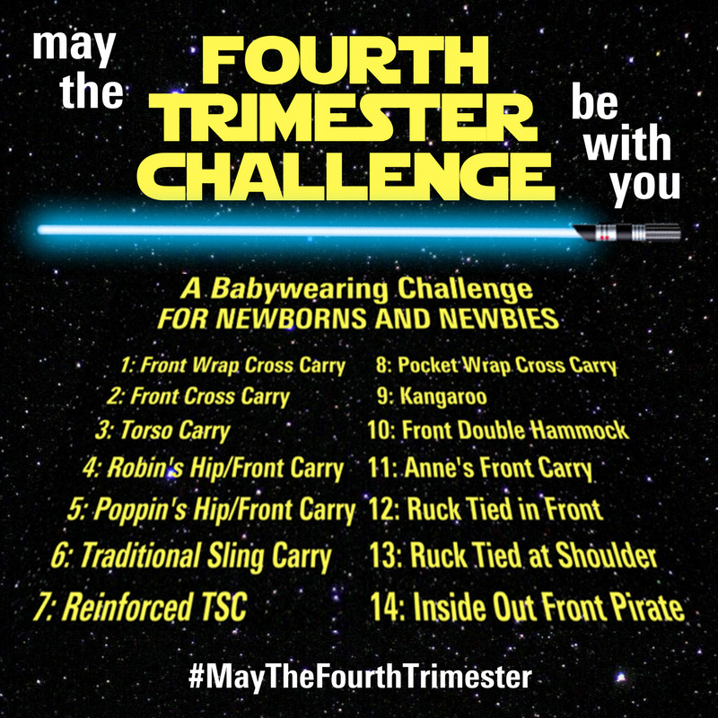 A babywearing challenge for newborns and newbies [Image: text overlaid on a starry sky background. The header reads quote, may the fourth trimester challenge be with you, end quote. The text of the header is stylized to look like the Star Wars movie title. There's a blue light saber separating the header from the tag line and carry list in the body of the image, which is stylized to look like the opening text in the Star Wars movies. The tag line reads quote, a babywearing challenge for newborns and newbies, end quote. The carry list is 1, front wrap cross carry; 2, front cross carry; 3, torso carry; 4, robin's hip/front carry; 5, poppin's hip/front carry; 6, traditional sling carry; 7, reinforced traditional sling carry; 8, pocket wrap cross carry; 9, kangaroo; 10, front double hammock; 11, Anne's front carry; 12, ruck tied in front; 13, ruck tied at shoulder; 14, inside out front pirate; end quote. The footer of the image contains the challenge hashtag quote, may the fourth trimester, end quote.]